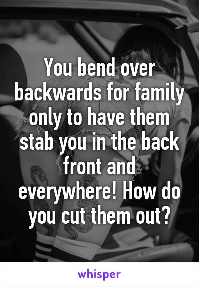 You bend over backwards for family only to have them stab you in the back front and everywhere! How do you cut them out?
