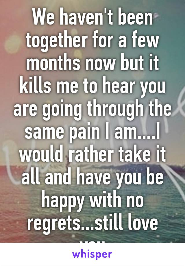 We haven't been together for a few months now but it kills me to hear you are going through the same pain I am....I would rather take it all and have you be happy with no regrets...still love you