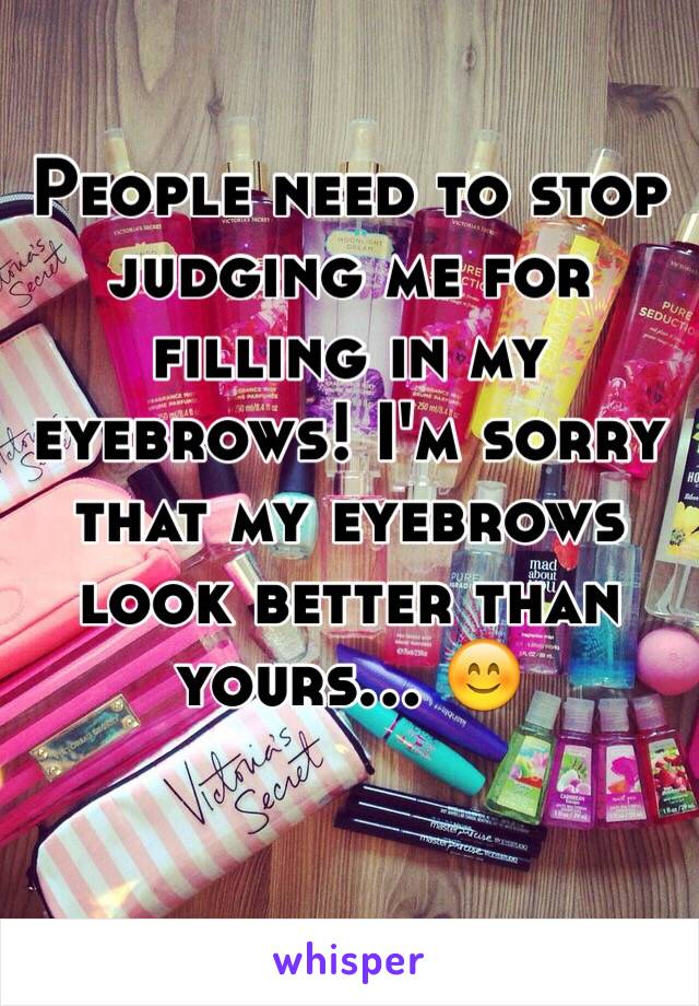 People need to stop judging me for filling in my eyebrows! I'm sorry that my eyebrows look better than yours… 😊