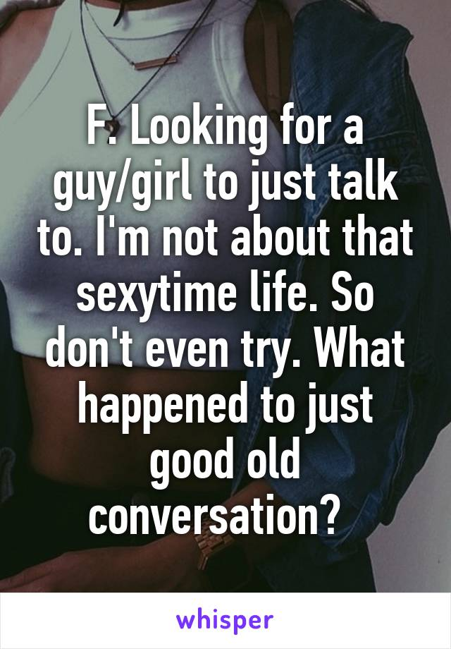F. Looking for a guy/girl to just talk to. I'm not about that sexytime life. So don't even try. What happened to just good old conversation?