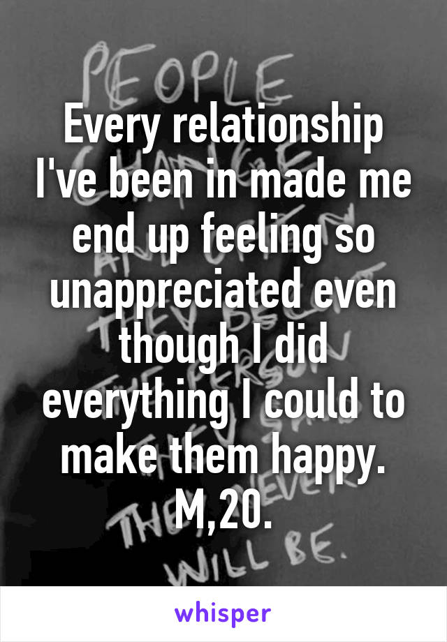 Every relationship I've been in made me end up feeling so unappreciated even though I did everything I could to make them happy. M,20.