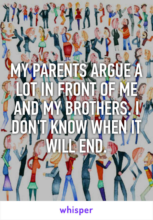 MY PARENTS ARGUE A LOT IN FRONT OF ME AND MY BROTHERS. I DON'T KNOW WHEN IT WILL END.