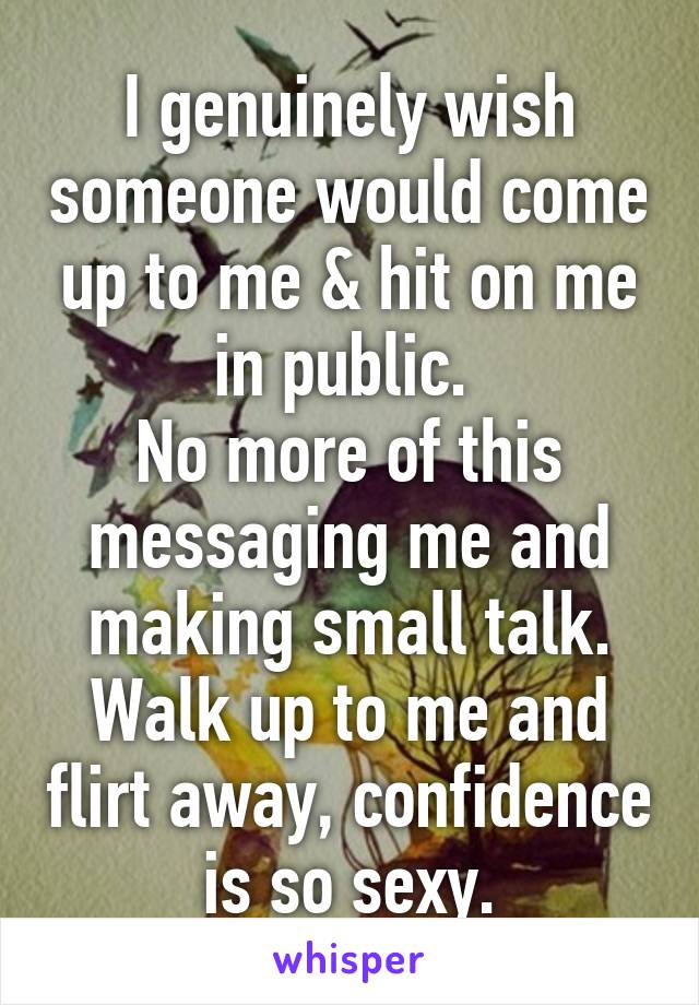 I genuinely wish someone would come up to me & hit on me in public.  No more of this messaging me and making small talk. Walk up to me and flirt away, confidence is so sexy.