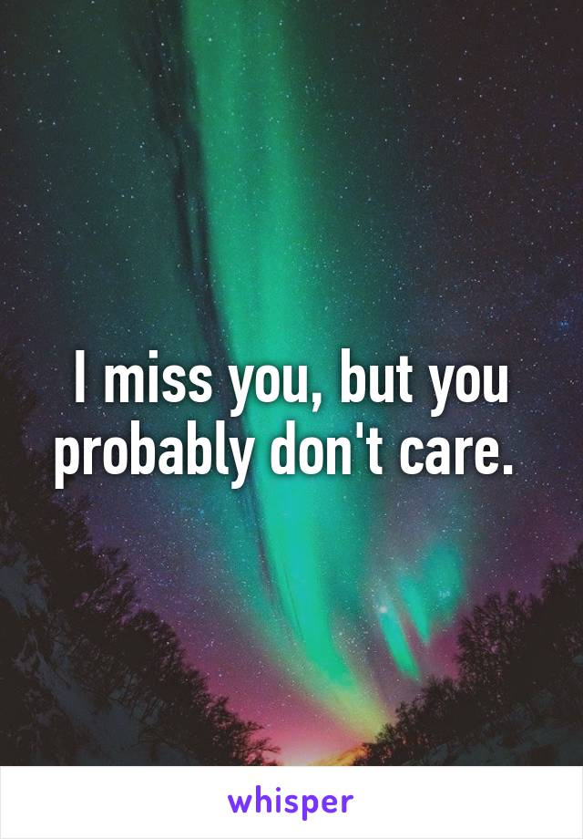 I miss you, but you probably don't care.
