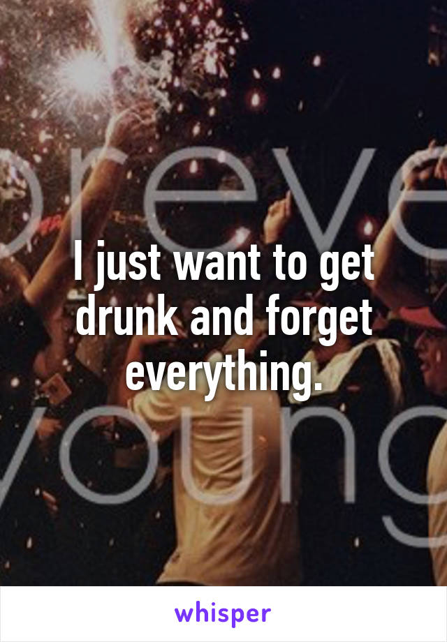 I just want to get drunk and forget everything.