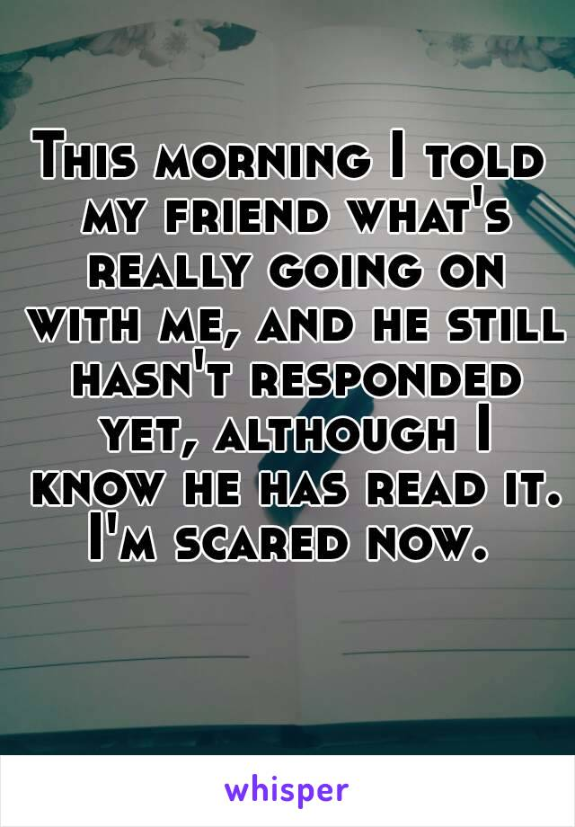 This morning I told my friend what's really going on with me, and he still hasn't responded yet, although I know he has read it. I'm scared now.