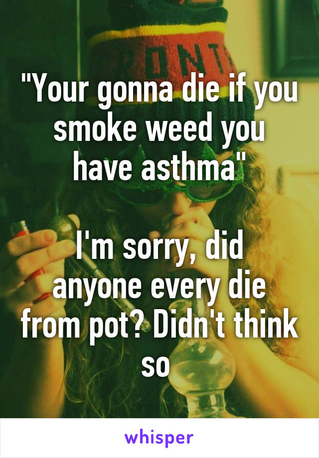 """Your gonna die if you smoke weed you have asthma""  I'm sorry, did anyone every die from pot? Didn't think so"