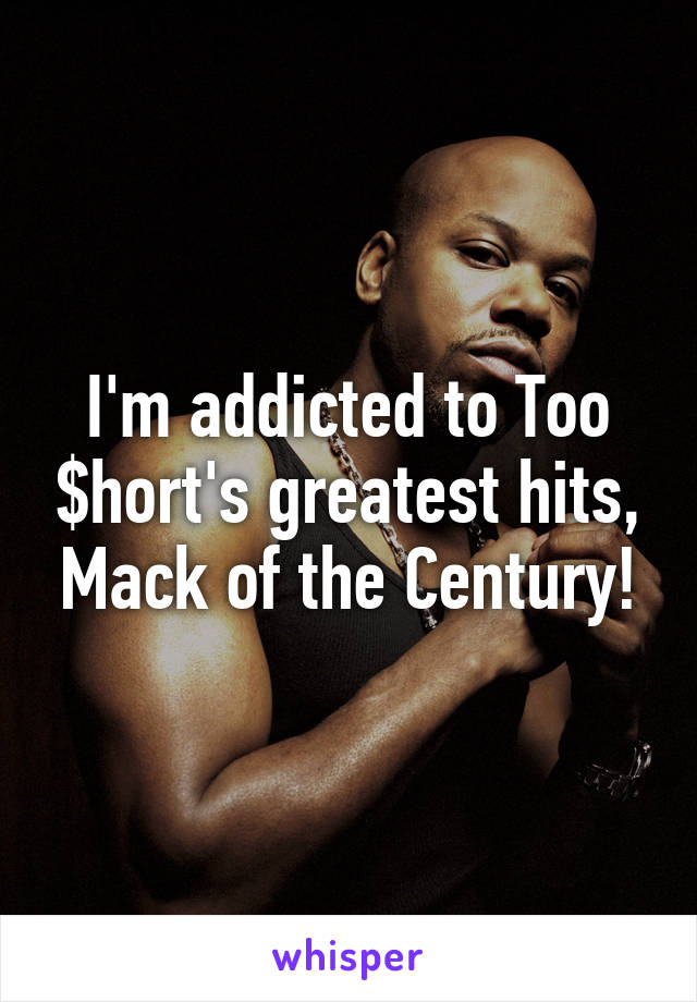 I'm addicted to Too $hort's greatest hits, Mack of the Century!
