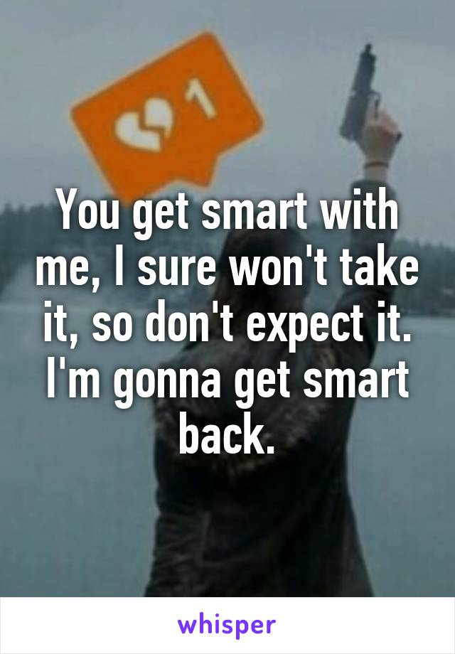 You get smart with me, I sure won't take it, so don't expect it. I'm gonna get smart back.