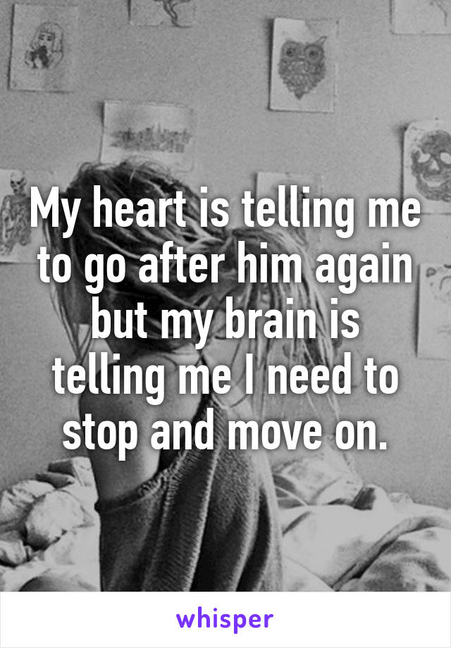 My heart is telling me to go after him again but my brain is telling me I need to stop and move on.