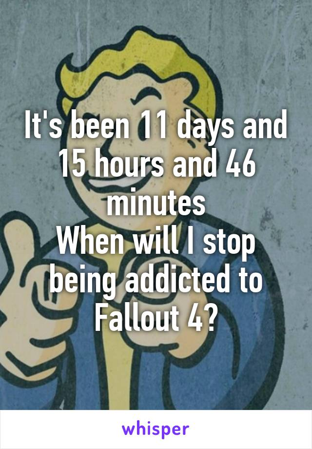 It's been 11 days and 15 hours and 46 minutes When will I stop being addicted to Fallout 4?
