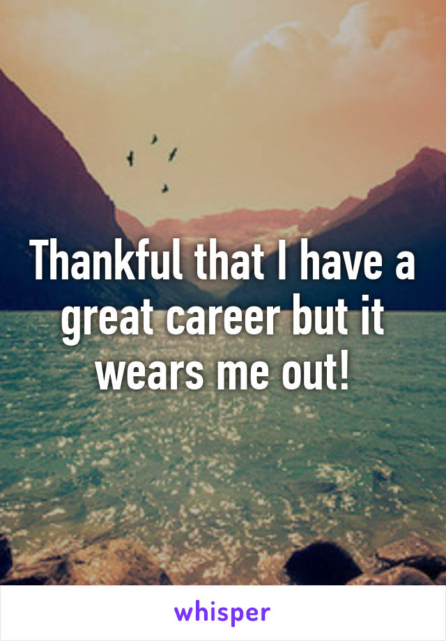 Thankful that I have a great career but it wears me out!