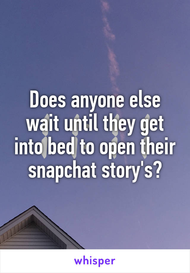 Does anyone else wait until they get into bed to open their snapchat story's?