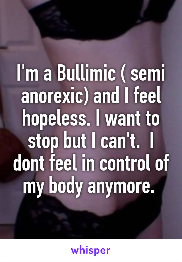 I'm a Bullimic ( semi anorexic) and I feel hopeless. I want to stop but I can't.  I dont feel in control of my body anymore.