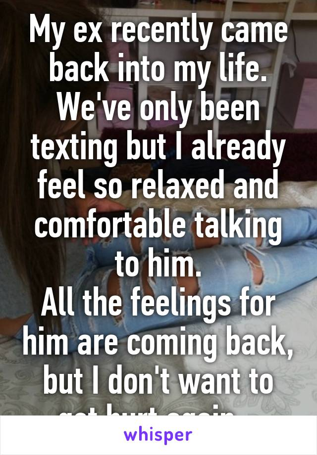My ex recently came back into my life. We've only been texting but I already feel so relaxed and comfortable talking to him. All the feelings for him are coming back, but I don't want to get hurt again...
