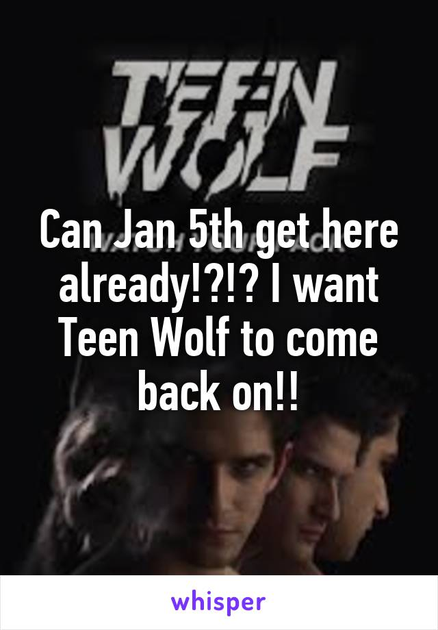 Can Jan 5th get here already!?!? I want Teen Wolf to come back on!!