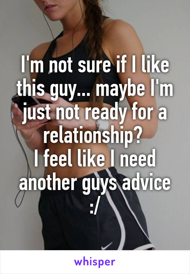 I'm not sure if I like this guy... maybe I'm just not ready for a relationship?  I feel like I need another guys advice :/