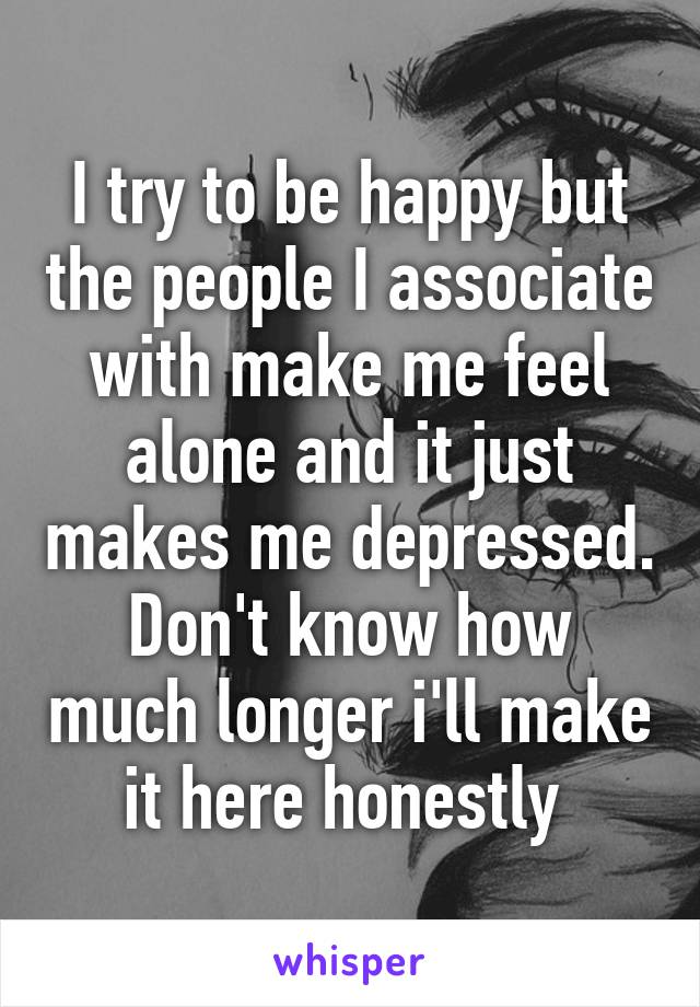 I try to be happy but the people I associate with make me feel alone and it just makes me depressed. Don't know how much longer i'll make it here honestly