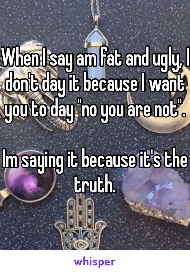 "When I say am fat and ugly, I don't day it because I want you to day ""no you are not"".   Im saying it because it's the truth."