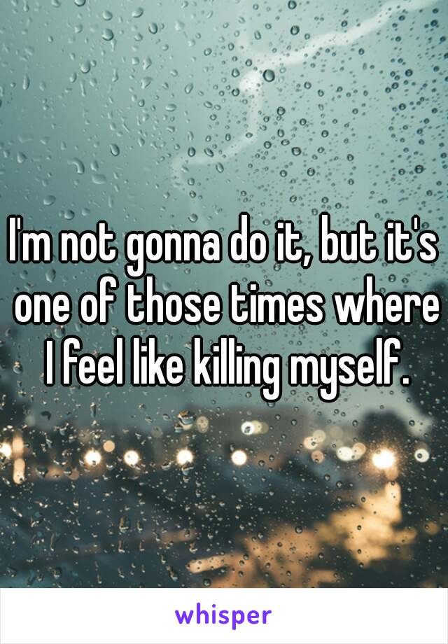 I'm not gonna do it, but it's one of those times where I feel like killing myself.