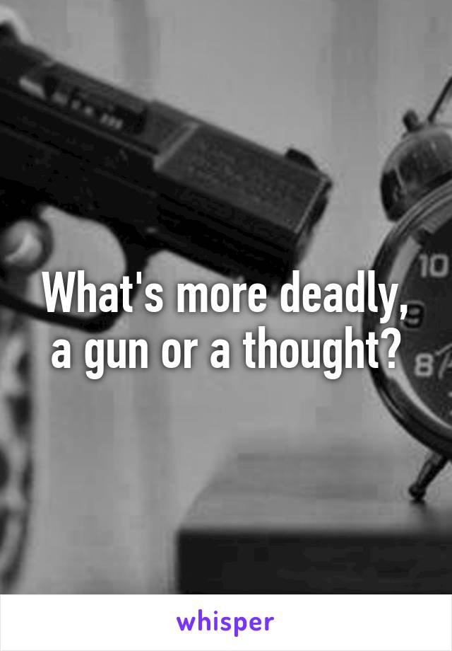 What's more deadly, a gun or a thought?