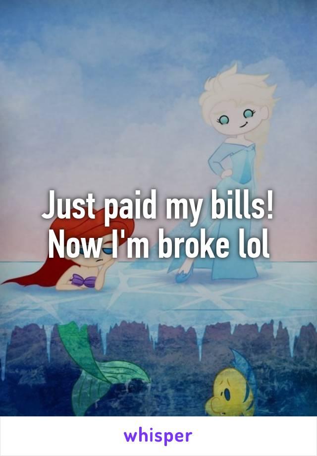 Just paid my bills! Now I'm broke lol