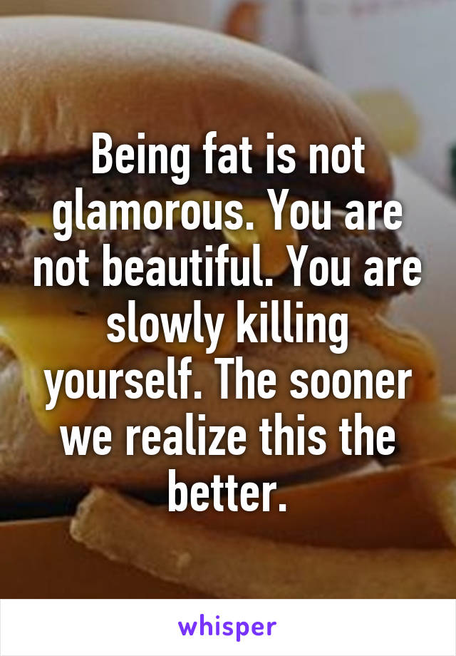Being fat is not glamorous. You are not beautiful. You are slowly killing yourself. The sooner we realize this the better.