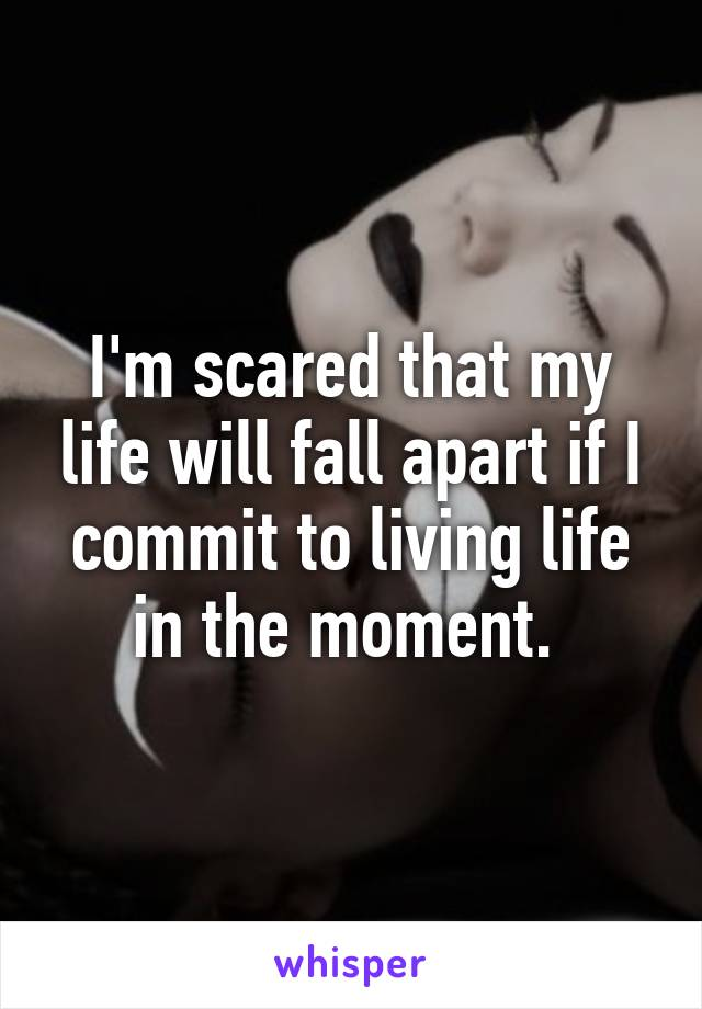 I'm scared that my life will fall apart if I commit to living life in the moment.