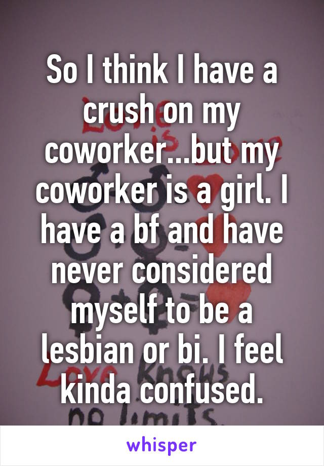 So I think I have a crush on my coworker...but my coworker is a girl. I have a bf and have never considered myself to be a lesbian or bi. I feel kinda confused.