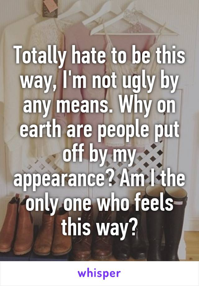 Totally hate to be this way, I'm not ugly by any means. Why on earth are people put off by my appearance? Am I the only one who feels this way?