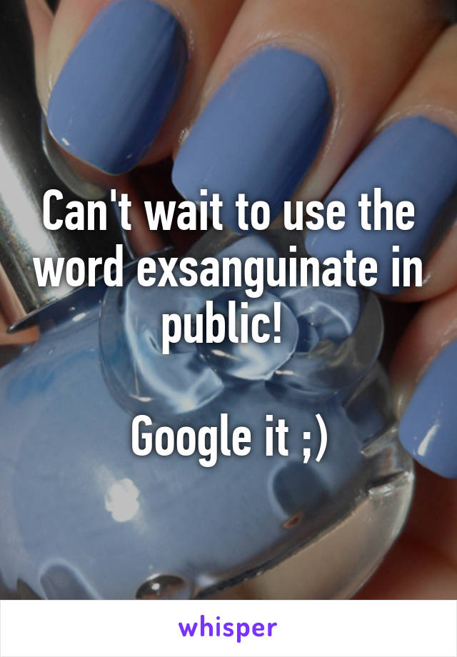 Can't wait to use the word exsanguinate in public!   Google it ;)