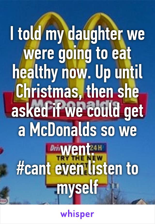 I told my daughter we were going to eat healthy now. Up until Christmas, then she asked if we could get a McDonalds so we went. #cant even listen to myself