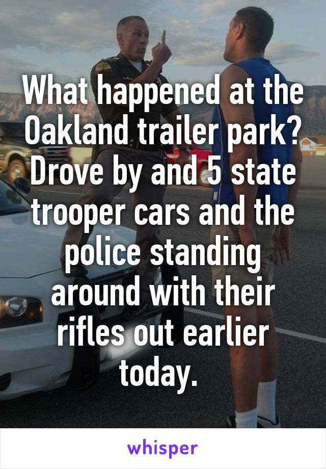 What happened at the Oakland trailer park? Drove by and 5 state trooper cars and the police standing around with their rifles out earlier today.