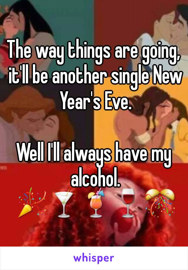 The way things are going, it'll be another single New Year's Eve.  Well I'll always have my alcohol. 🎉🍸🍹🍷🎊