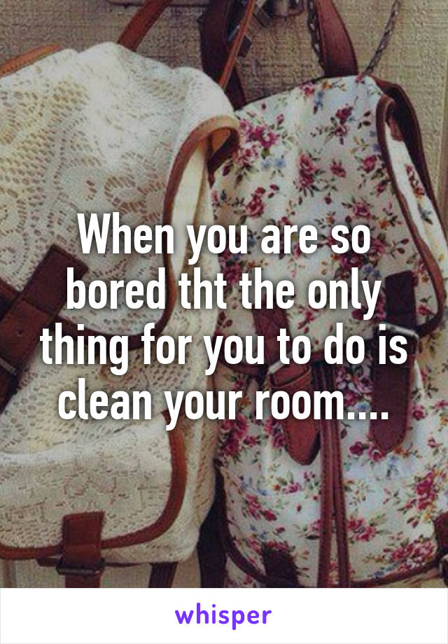 When you are so bored tht the only thing for you to do is clean your room....