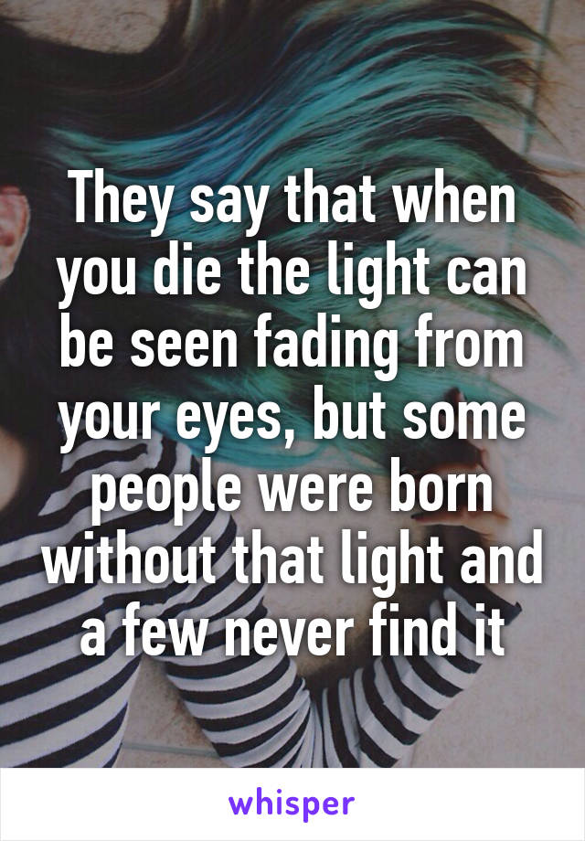 They say that when you die the light can be seen fading from your eyes, but some people were born without that light and a few never find it