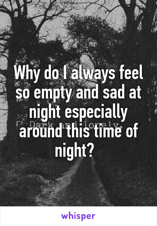 Why do I always feel so empty and sad at night especially around this time of night?