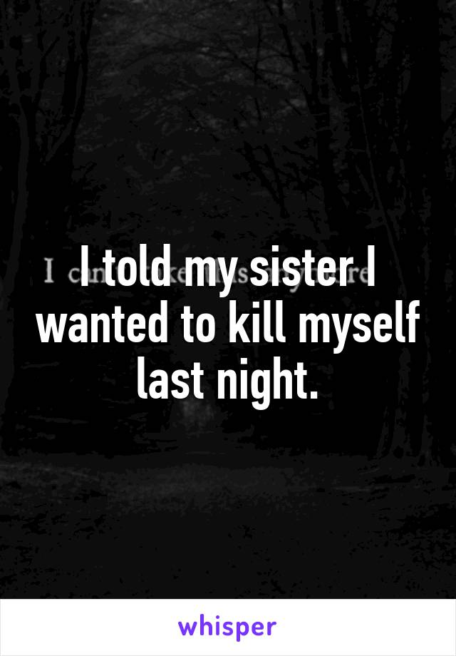 I told my sister I wanted to kill myself last night.