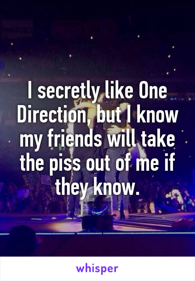 I secretly like One Direction, but I know my friends will take the piss out of me if they know.