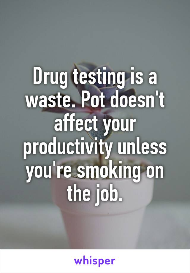 Drug testing is a waste. Pot doesn't affect your productivity unless you're smoking on the job.