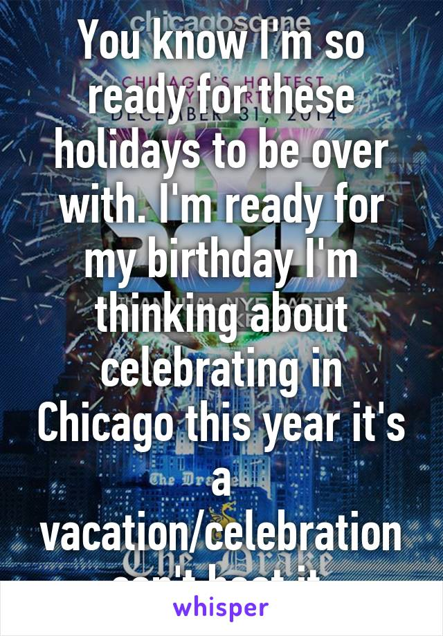 You know I'm so ready for these holidays to be over with. I'm ready for my birthday I'm thinking about celebrating in Chicago this year it's a vacation/celebration can't beat it