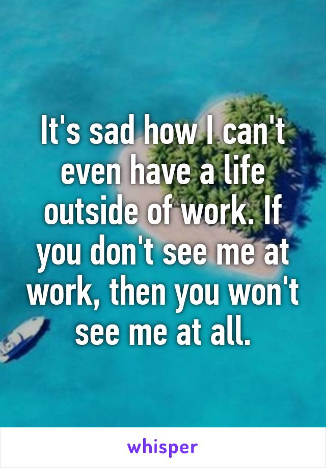 It's sad how I can't even have a life outside of work. If you don't see me at work, then you won't see me at all.