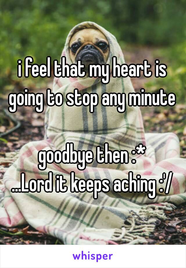 i feel that my heart is going to stop any minute   goodbye then :* ...Lord it keeps aching :'/