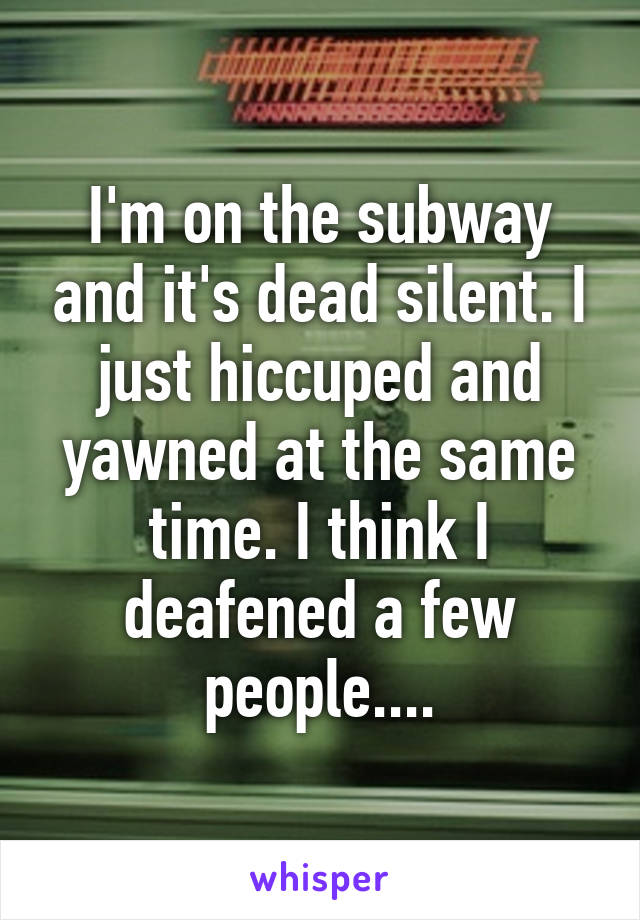 I'm on the subway and it's dead silent. I just hiccuped and yawned at the same time. I think I deafened a few people....
