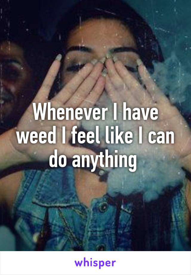 Whenever I have weed I feel like I can do anything