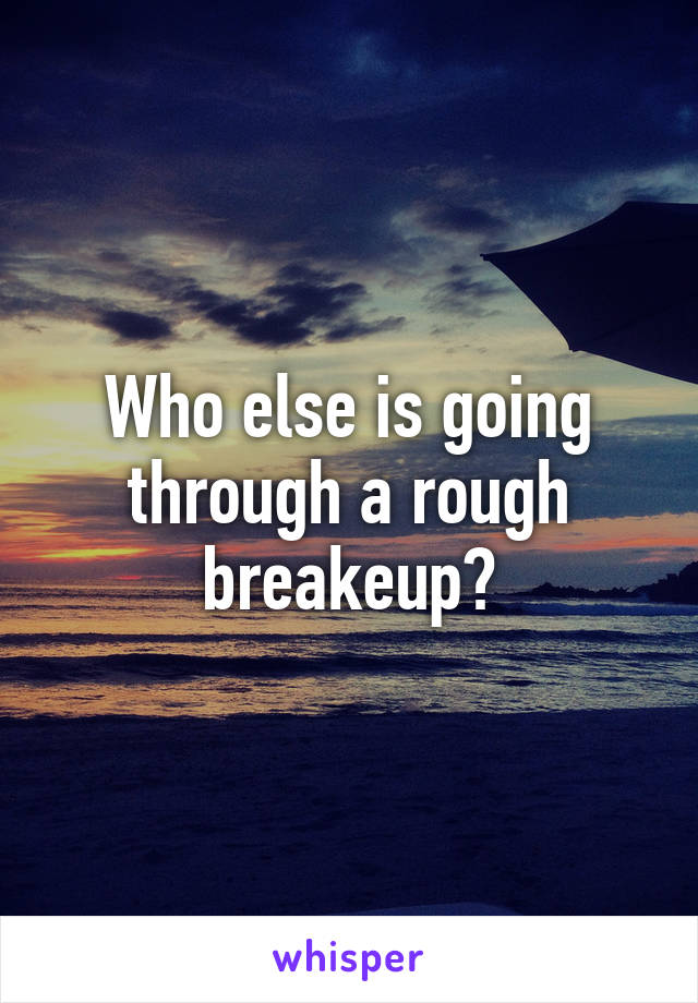 Who else is going through a rough breakeup?