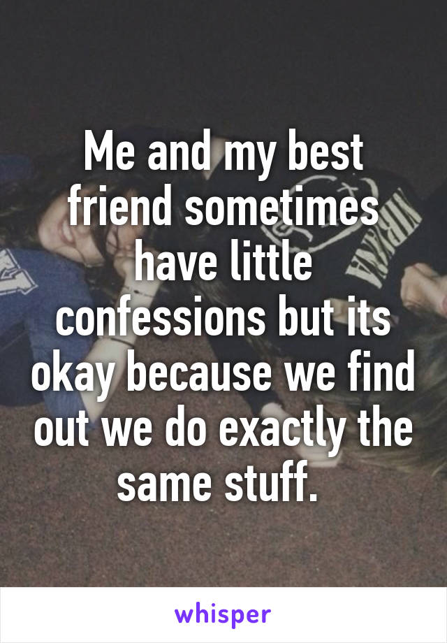 Me and my best friend sometimes have little confessions but its okay because we find out we do exactly the same stuff.