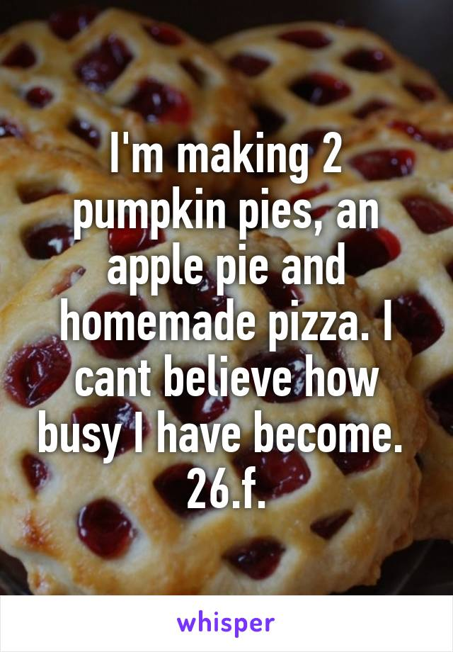 I'm making 2 pumpkin pies, an apple pie and homemade pizza. I cant believe how busy I have become.  26.f.