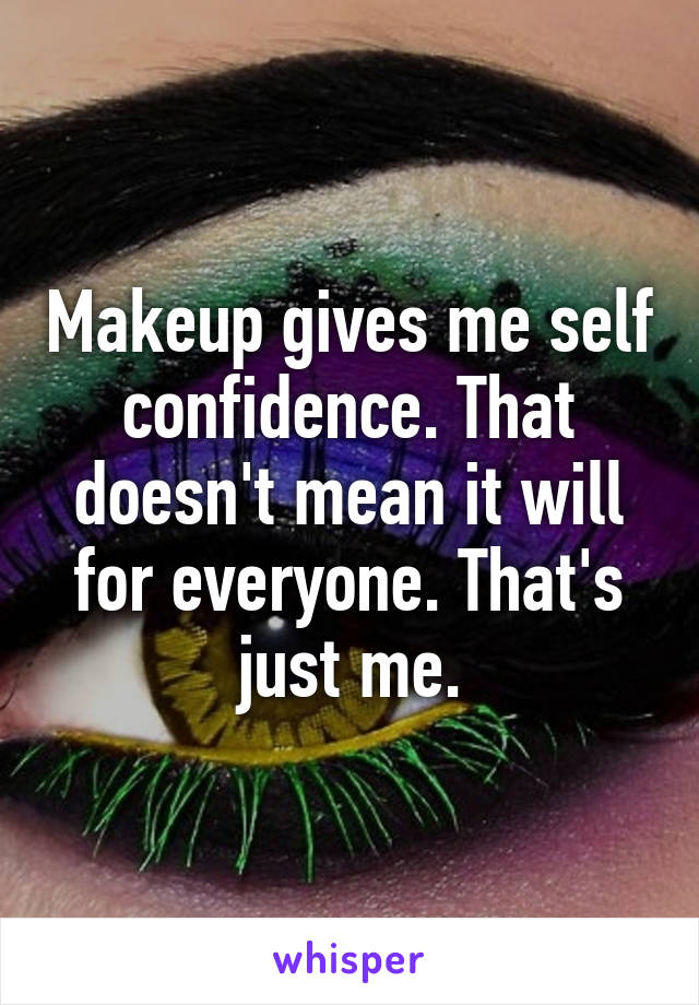 Makeup gives me self confidence. That doesn't mean it will for everyone. That's just me.