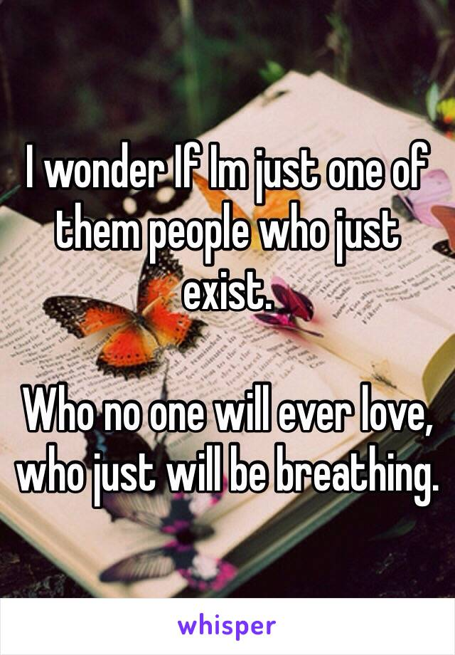 I wonder If Im just one of them people who just exist.  Who no one will ever love, who just will be breathing.